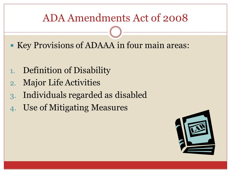 ADA Amendments Act of 2008 Key Provisions of ADAAA in four main areas: