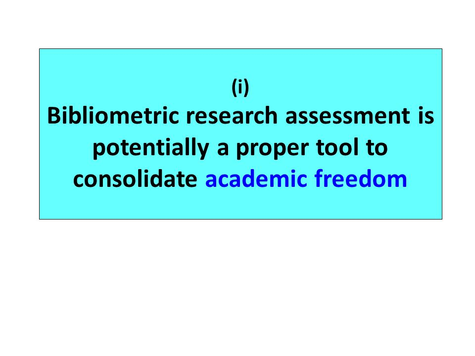 (i) Bibliometric research assessment is potentially a proper tool to consolidate academic freedom