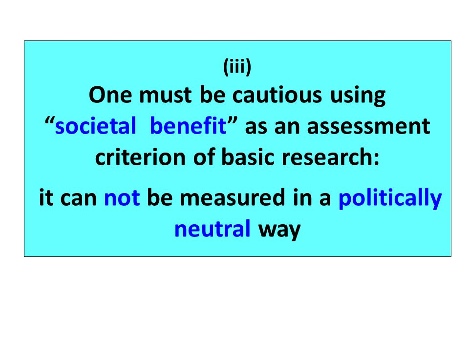 (iii) One must be cautious using societal benefit as an assessment criterion of basic research: it can not be measured in a politically neutral way