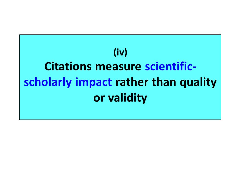 (iv) Citations measure scientific-scholarly impact rather than quality or validity