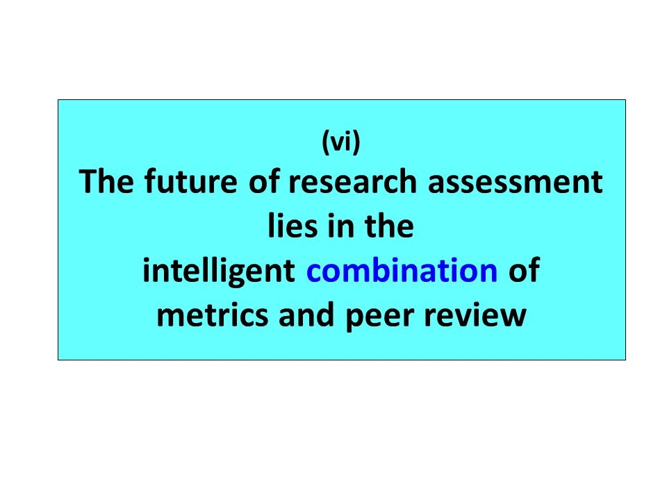 (vi) The future of research assessment lies in the intelligent combination of metrics and peer review