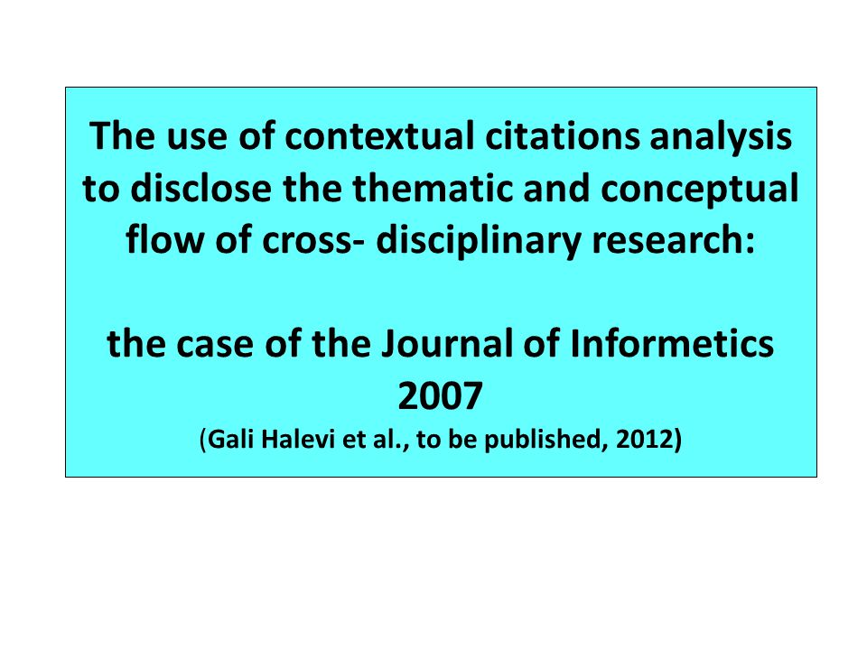 The use of contextual citations analysis to disclose the thematic and conceptual flow of cross- disciplinary research: the case of the Journal of Informetics 2007 (Gali Halevi et al., to be published, 2012)