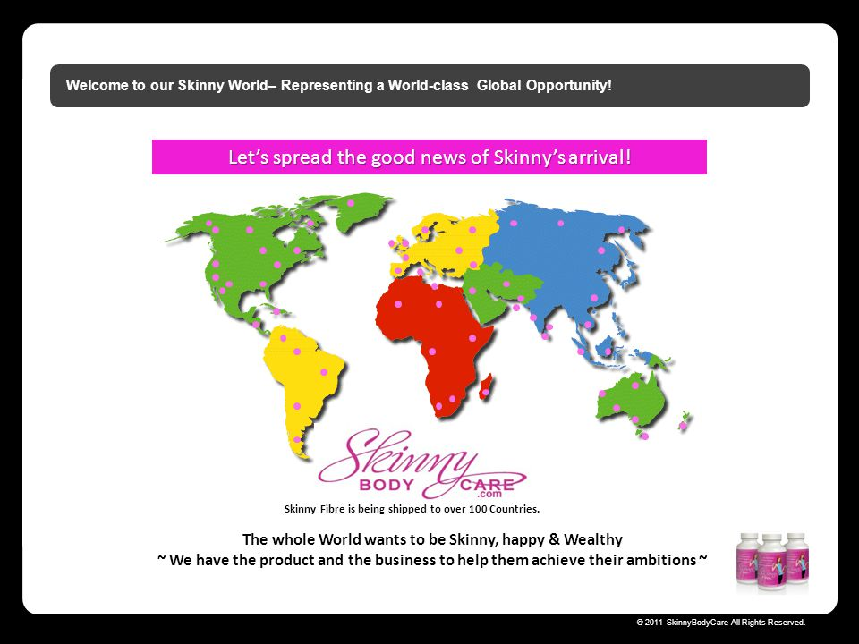 Skinny Fibre is being shipped to over 100 Countries.