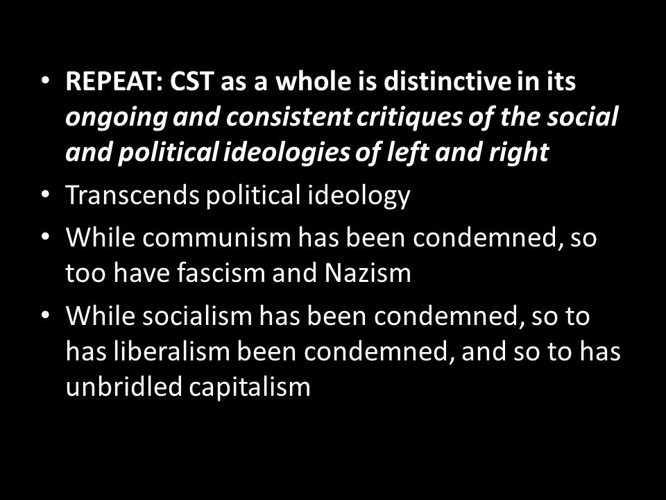 REPEAT: CST as a whole is distinctive in its ongoing and consistent critiques of the social and political ideologies of left and right