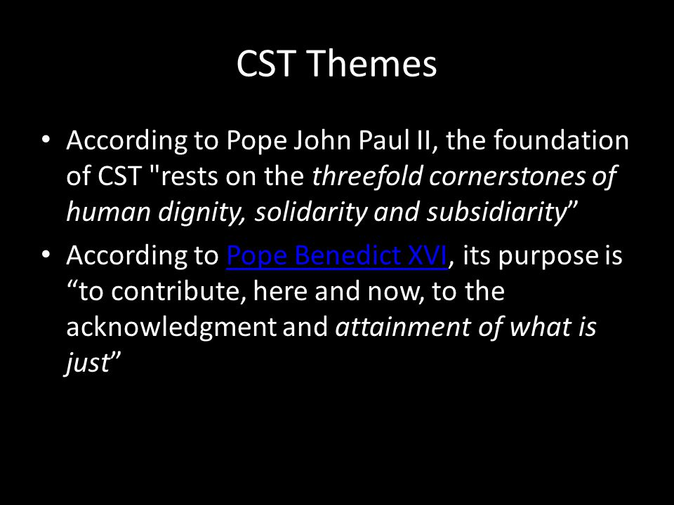 CST Themes According to Pope John Paul II, the foundation of CST rests on the threefold cornerstones of human dignity, solidarity and subsidiarity