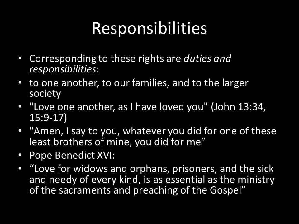 Responsibilities Corresponding to these rights are duties and responsibilities: to one another, to our families, and to the larger society.