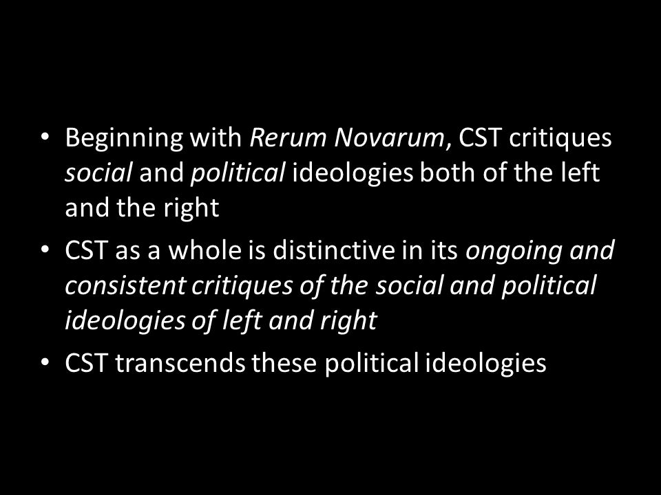 Beginning with Rerum Novarum, CST critiques social and political ideologies both of the left and the right