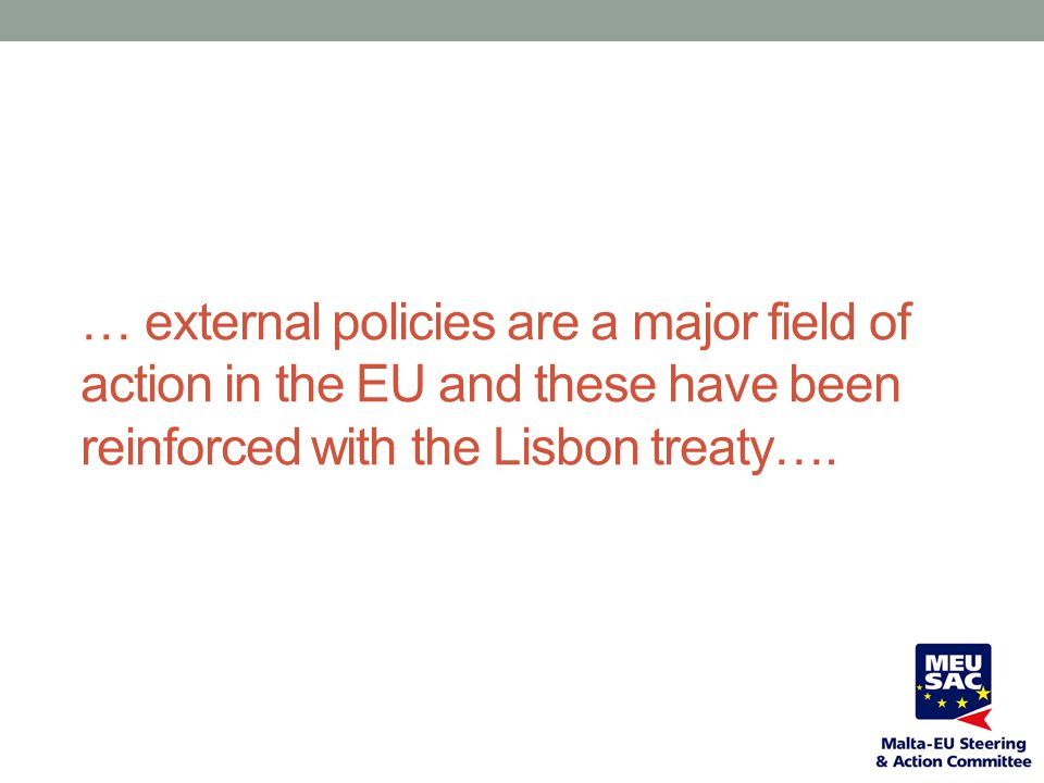 … external policies are a major field of action in the EU and these have been reinforced with the Lisbon treaty….