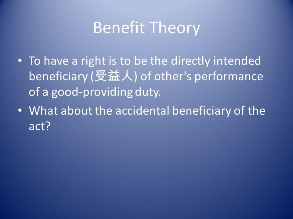 Benefit Theory To have a right is to be the directly intended beneficiary (受益人) of other's performance of a good-providing duty.