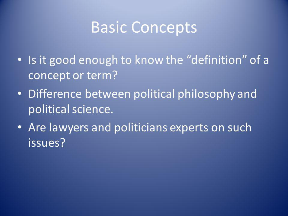 Basic Concepts Is it good enough to know the definition of a concept or term Difference between political philosophy and political science.