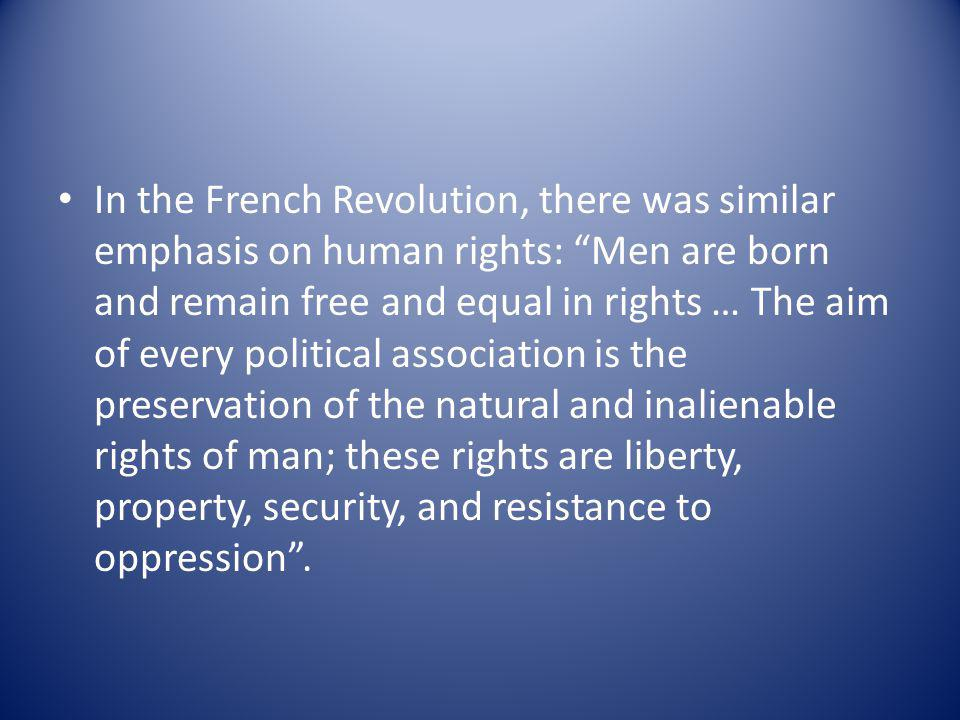 In the French Revolution, there was similar emphasis on human rights: Men are born and remain free and equal in rights … The aim of every political association is the preservation of the natural and inalienable rights of man; these rights are liberty, property, security, and resistance to oppression .
