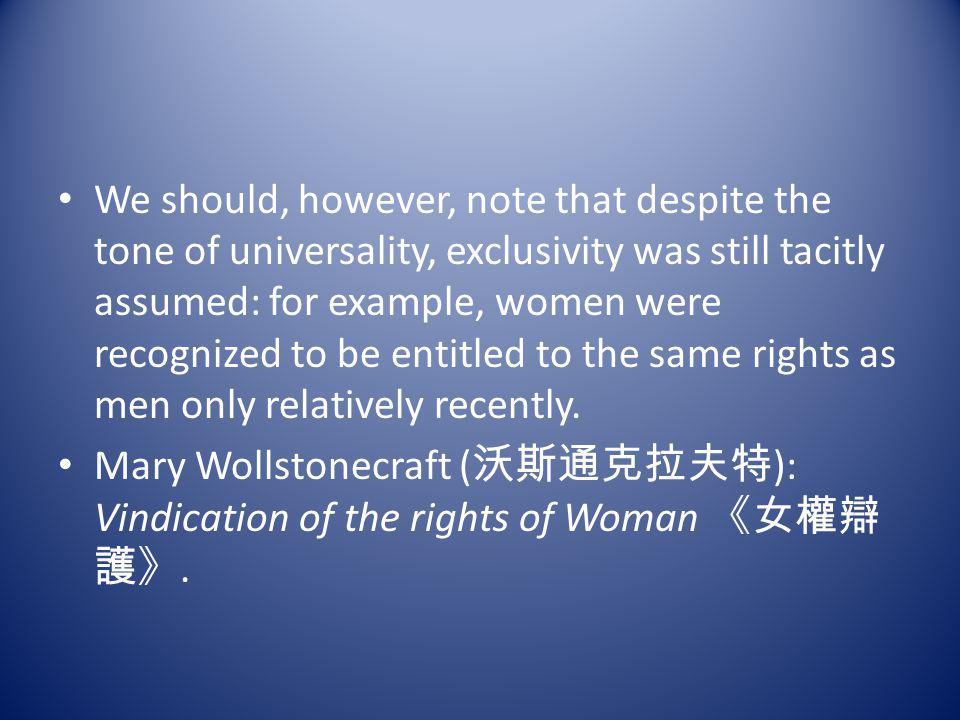 We should, however, note that despite the tone of universality, exclusivity was still tacitly assumed: for example, women were recognized to be entitled to the same rights as men only relatively recently.