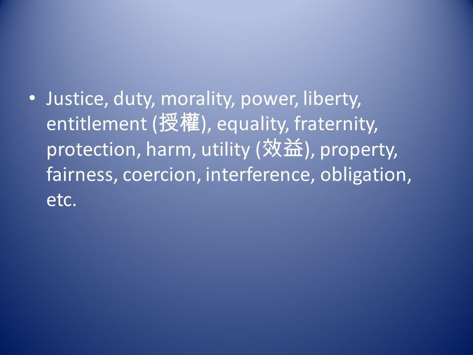 Justice, duty, morality, power, liberty, entitlement (授權), equality, fraternity, protection, harm, utility (效益), property, fairness, coercion, interference, obligation, etc.