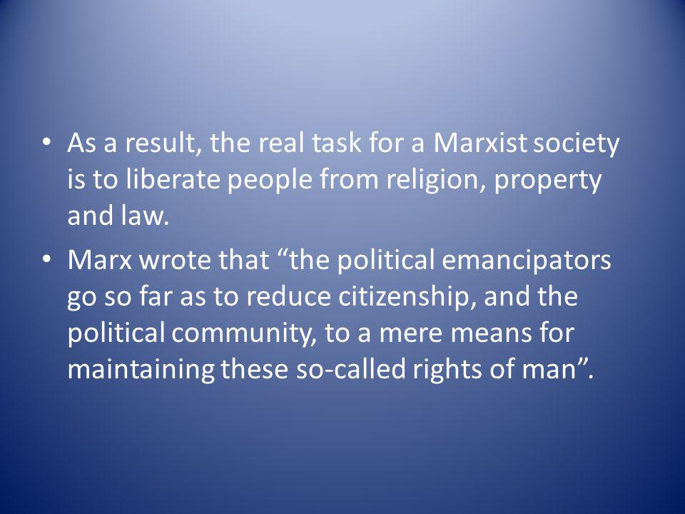 As a result, the real task for a Marxist society is to liberate people from religion, property and law.