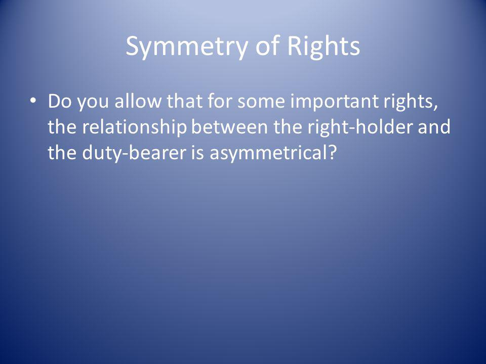Symmetry of Rights Do you allow that for some important rights, the relationship between the right-holder and the duty-bearer is asymmetrical