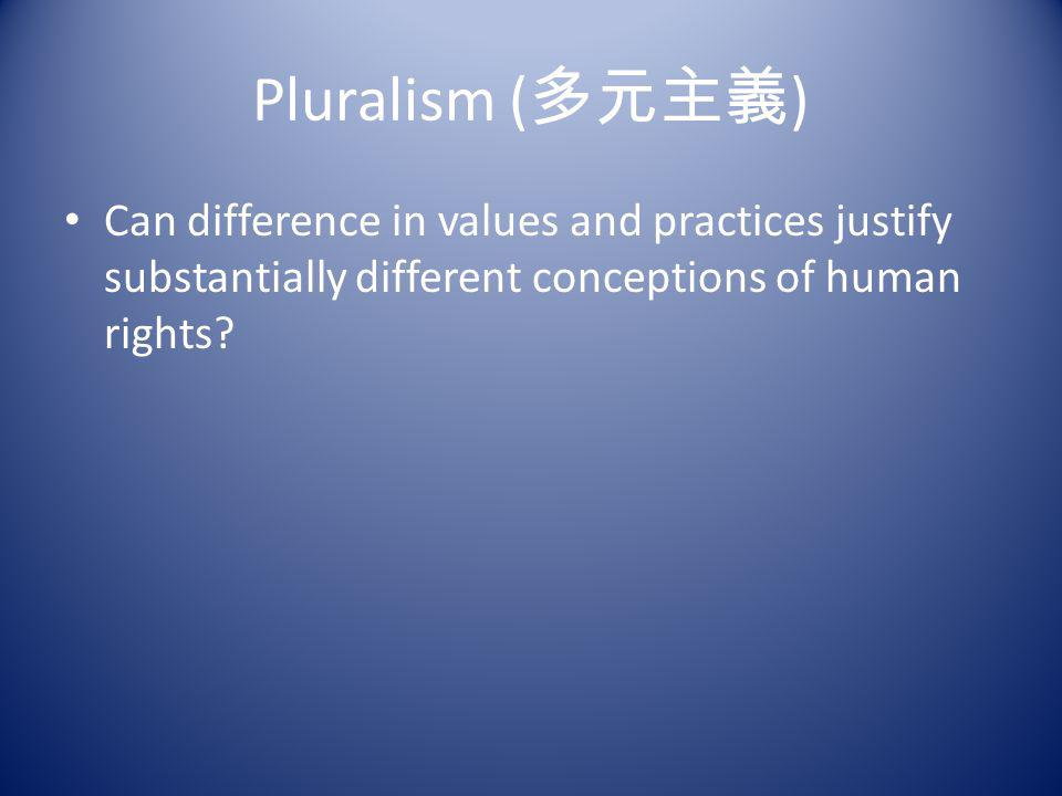 Pluralism (多元主義) Can difference in values and practices justify substantially different conceptions of human rights