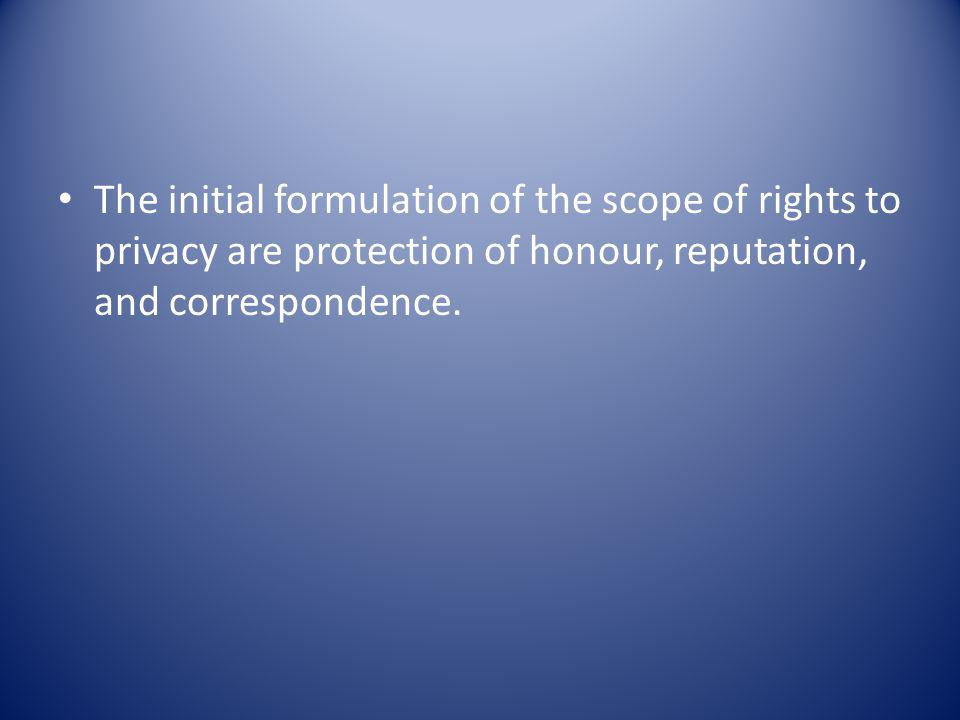 The initial formulation of the scope of rights to privacy are protection of honour, reputation, and correspondence.