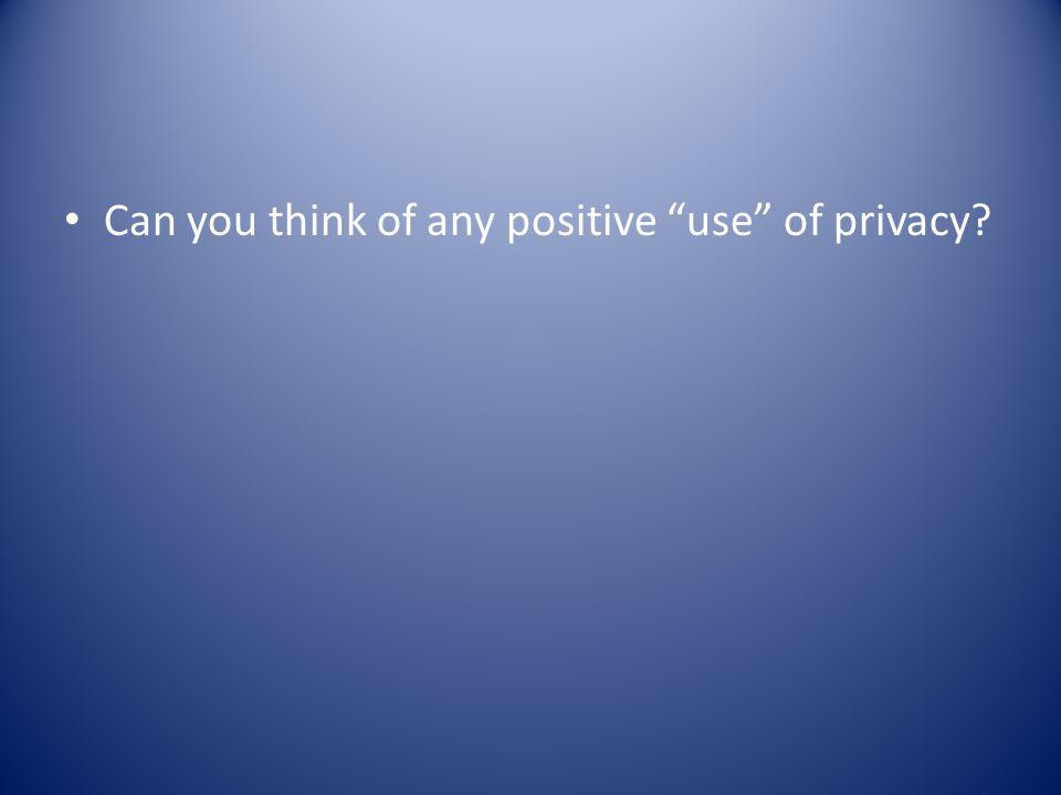 Can you think of any positive use of privacy