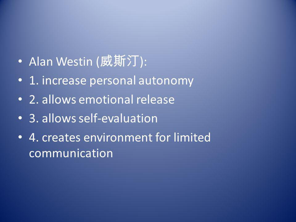 Alan Westin (威斯汀): 1. increase personal autonomy. 2. allows emotional release. 3. allows self-evaluation.