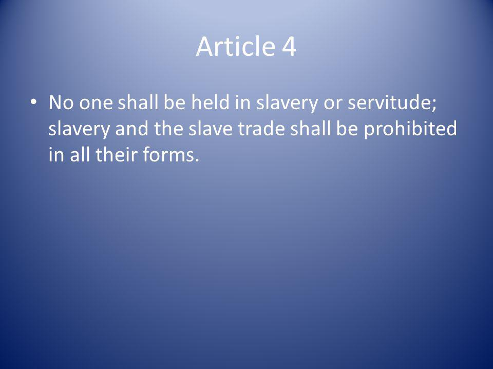 Article 4 No one shall be held in slavery or servitude; slavery and the slave trade shall be prohibited in all their forms.