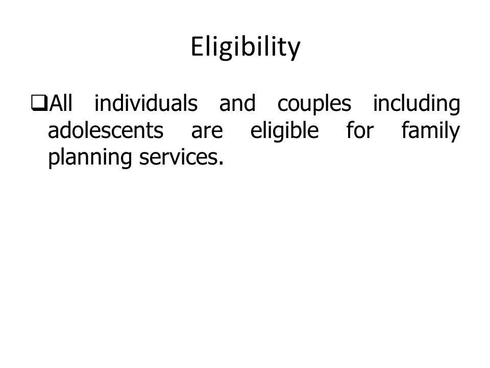 Eligibility All individuals and couples including adolescents are eligible for family planning services.
