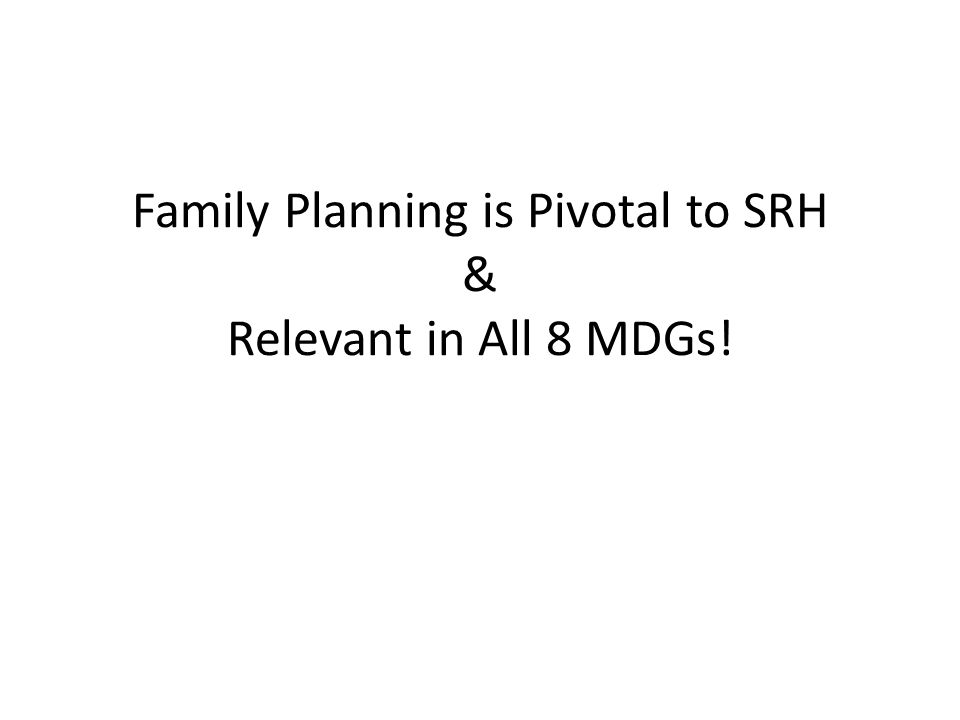 Family Planning is Pivotal to SRH & Relevant in All 8 MDGs!
