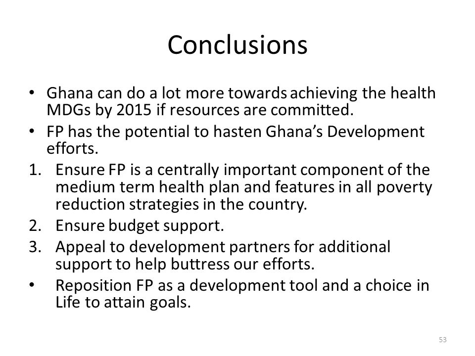 Conclusions Ghana can do a lot more towards achieving the health MDGs by 2015 if resources are committed.