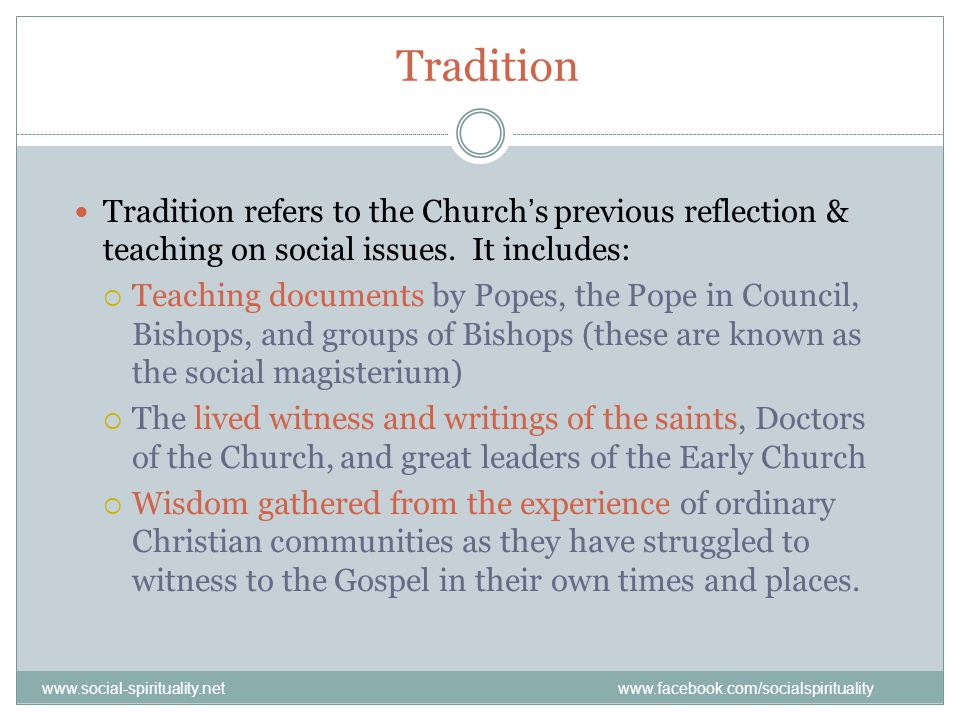 Tradition Tradition refers to the Church's previous reflection & teaching on social issues. It includes: