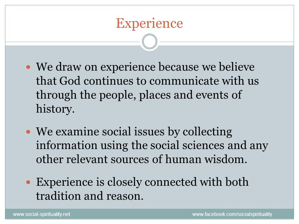 Experience We draw on experience because we believe that God continues to communicate with us through the people, places and events of history.