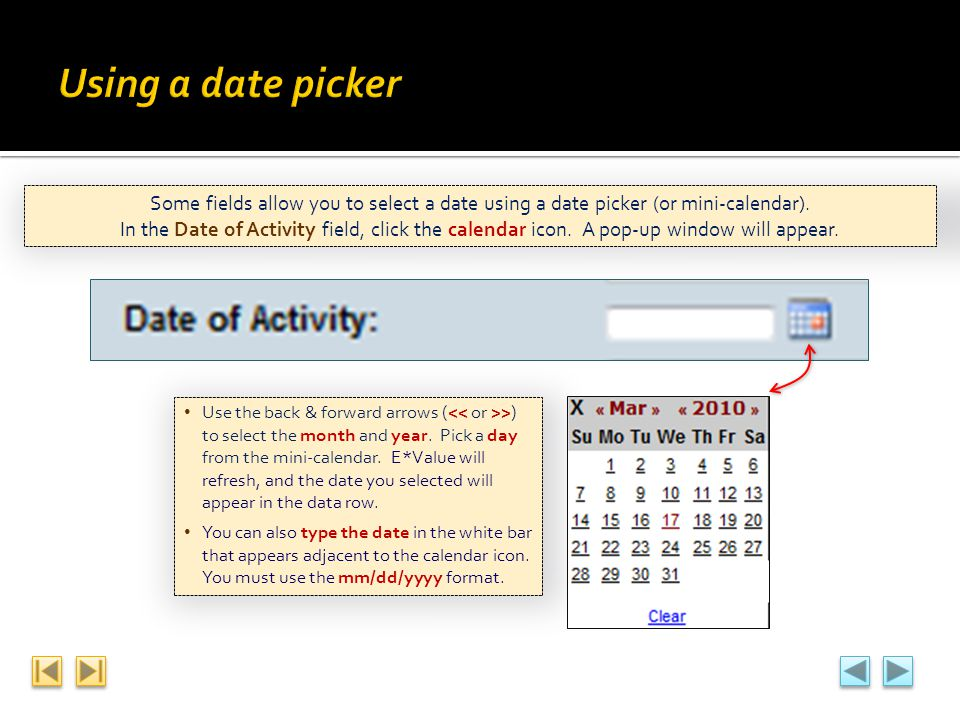 Using a date picker Some fields allow you to select a date using a date picker (or mini-calendar).