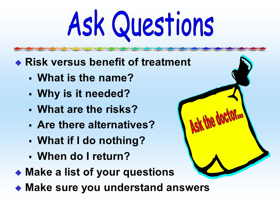 Ask Questions Risk versus benefit of treatment What is the name