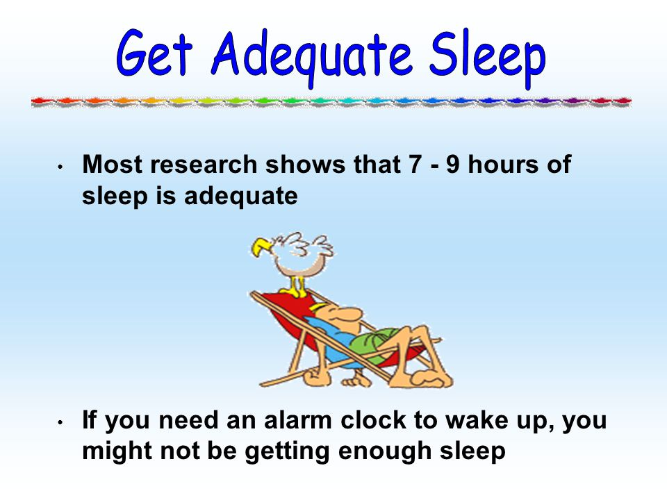 Get Adequate Sleep Most research shows that 7 - 9 hours of sleep is adequate.