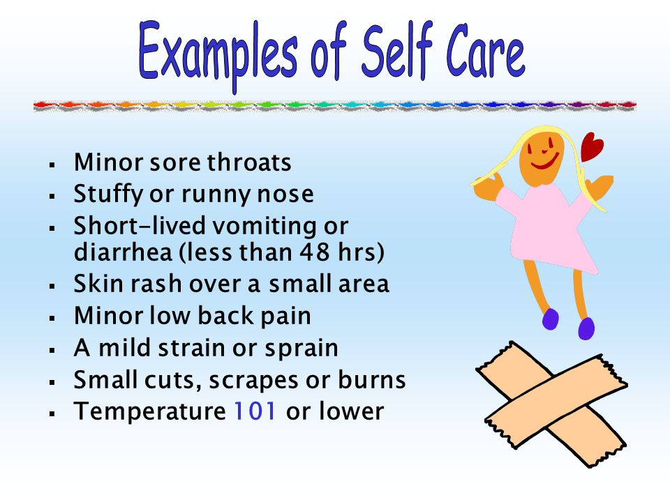 Examples of Self Care Minor sore throats Stuffy or runny nose