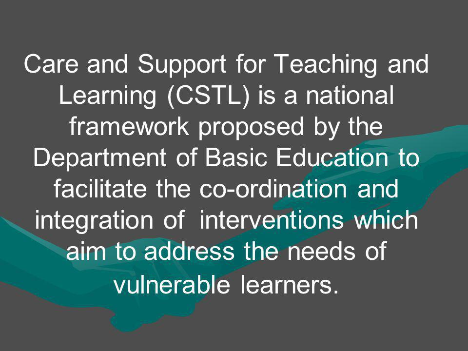 Care and Support for Teaching and Learning (CSTL) is a national framework proposed by the Department of Basic Education to facilitate the co-ordination and integration of interventions which aim to address the needs of vulnerable learners.