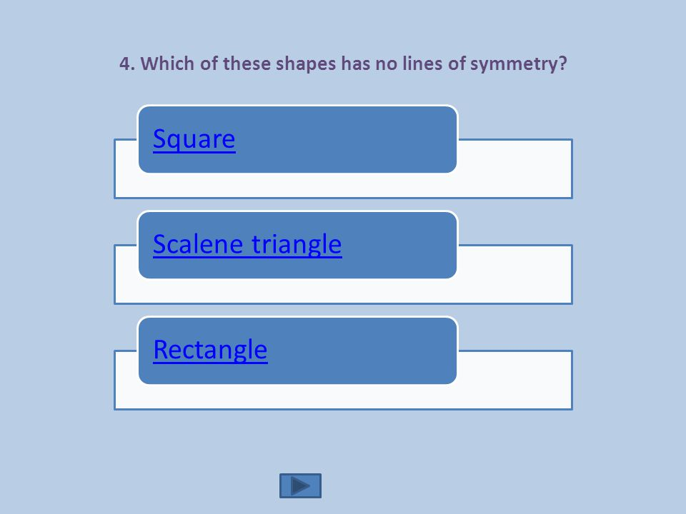 4. Which of these shapes has no lines of symmetry