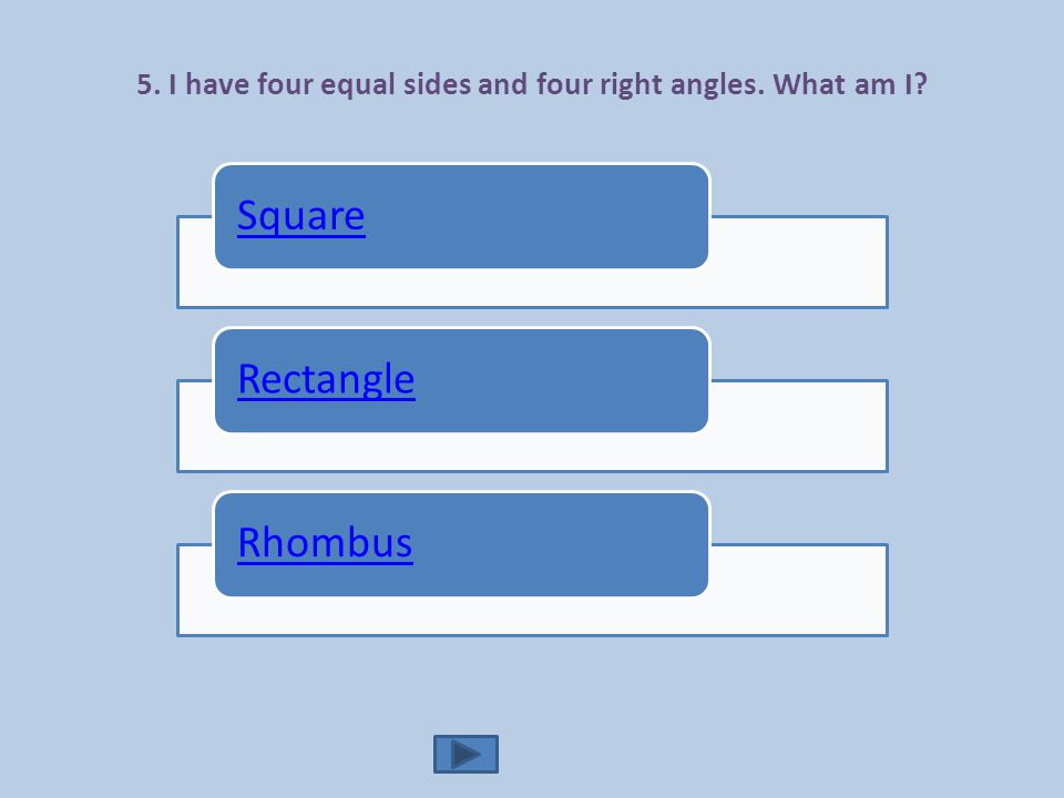 5. I have four equal sides and four right angles. What am I