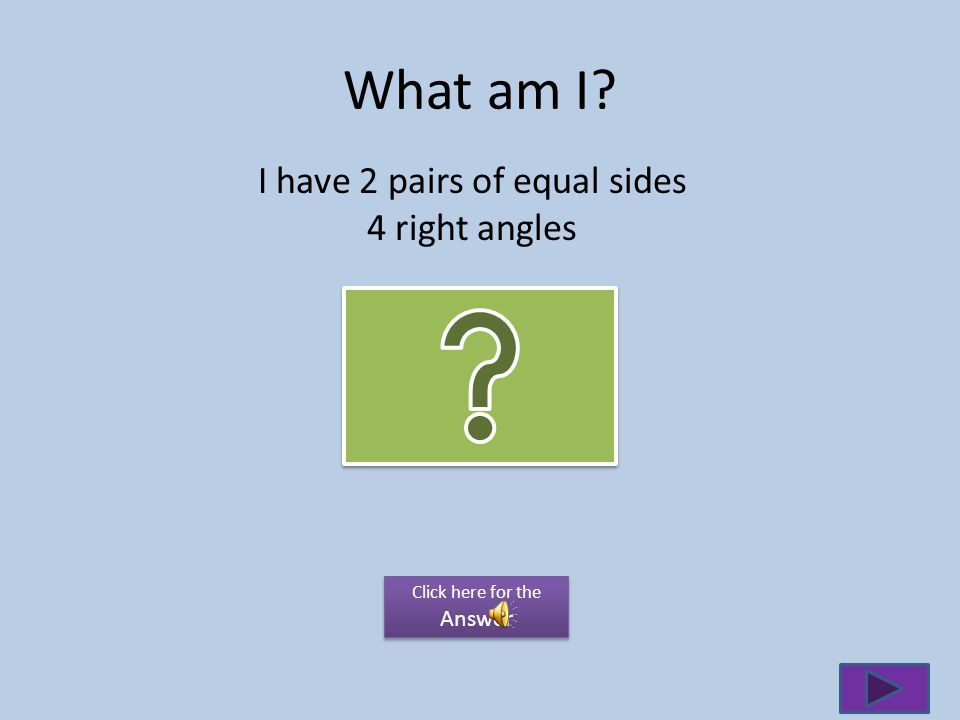 What am I I have 2 pairs of equal sides 4 right angles