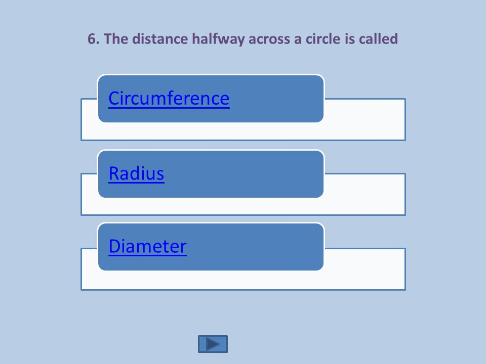 6. The distance halfway across a circle is called