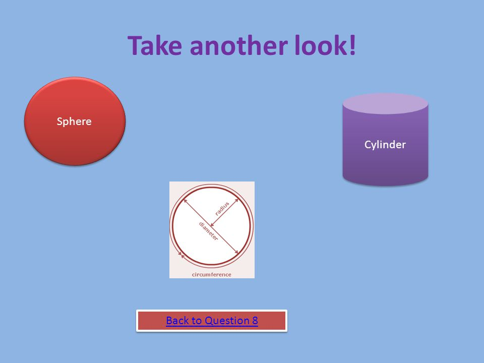 Take another look! Sphere Cylinder Back to Question 8