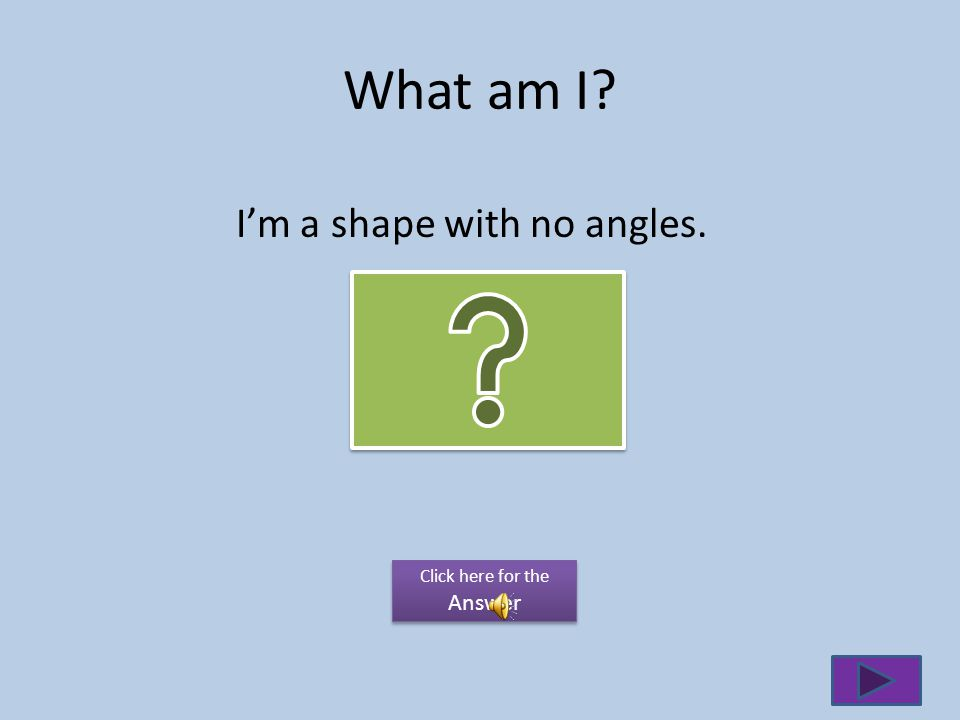What am I I'm a shape with no angles. Click here for the Answer