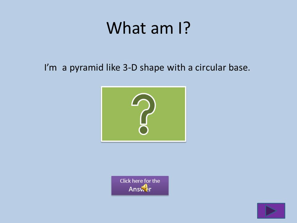 What am I I'm a pyramid like 3-D shape with a circular base.