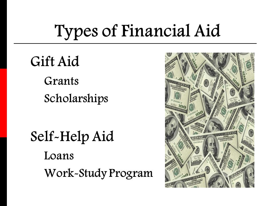 Types of Financial Aid Gift Aid Self-Help Aid Grants Scholarships