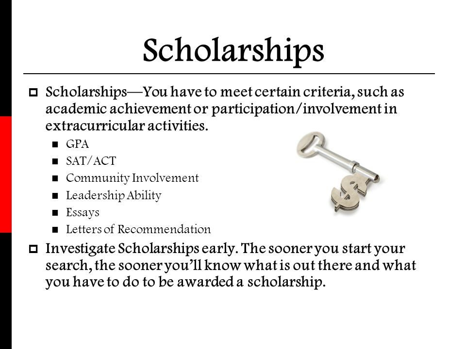 Scholarships Scholarships—You have to meet certain criteria, such as academic achievement or participation/involvement in extracurricular activities.