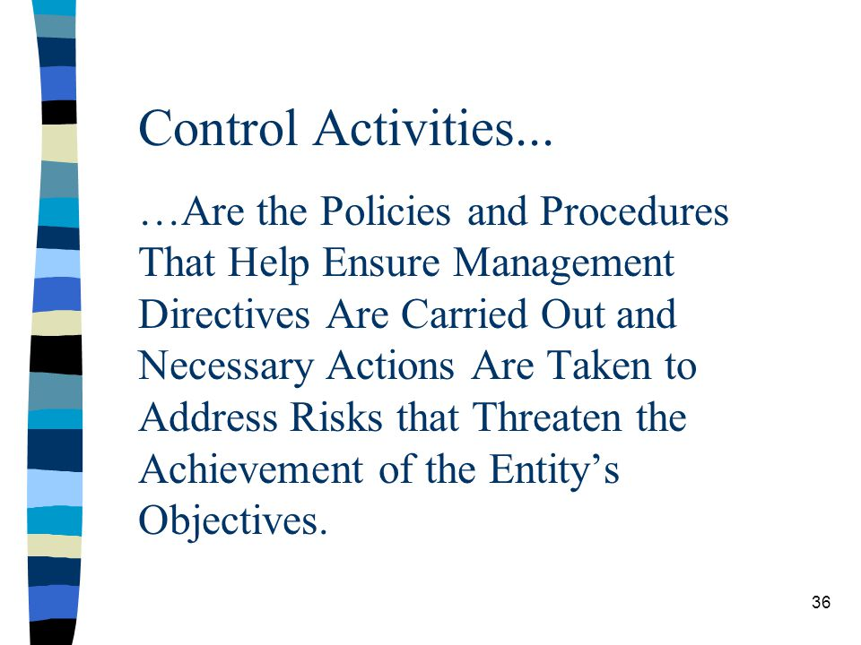 Control Activities... …Are the Policies and Procedures That Help Ensure Management Directives Are Carried Out and Necessary Actions Are Taken to Address Risks that Threaten the Achievement of the Entity's Objectives.