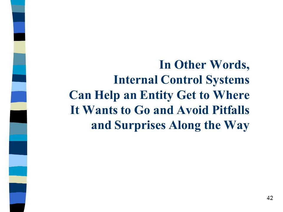 In Other Words, Internal Control Systems Can Help an Entity Get to Where It Wants to Go and Avoid Pitfalls and Surprises Along the Way