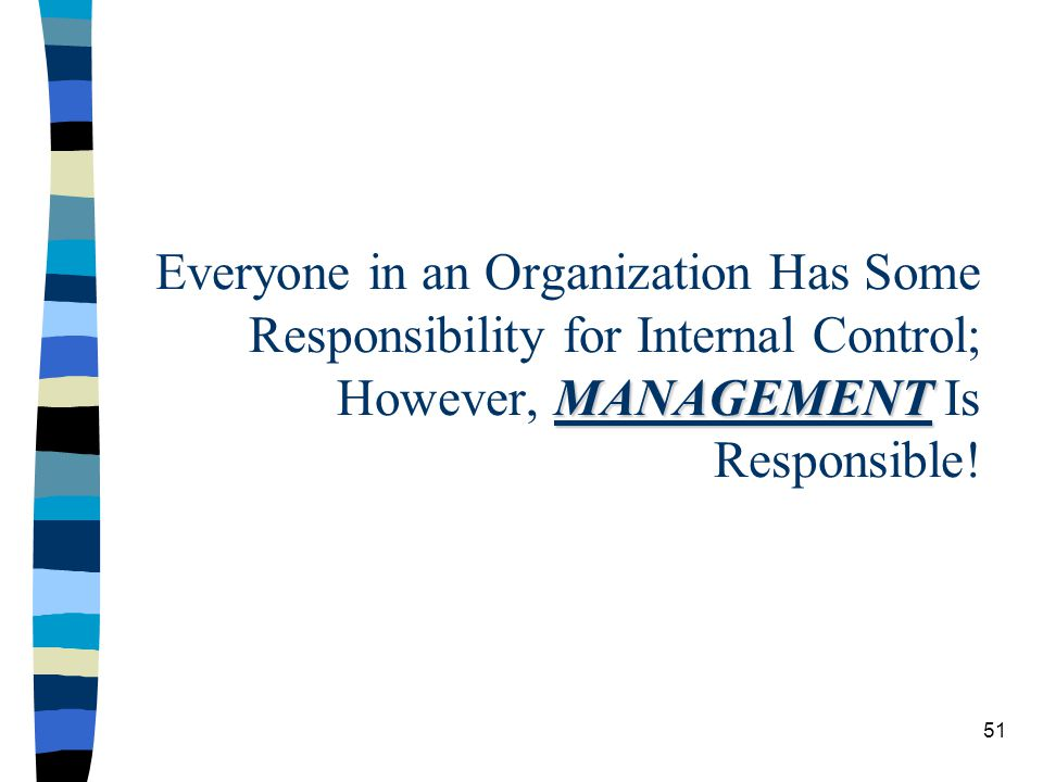 Everyone in an Organization Has Some Responsibility for Internal Control; However, MANAGEMENT Is Responsible!
