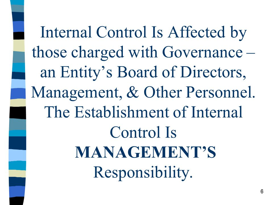 Internal Control Is Affected by those charged with Governance – an Entity's Board of Directors, Management, & Other Personnel. The Establishment of Internal Control Is MANAGEMENT'S Responsibility.