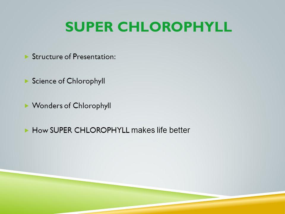 SUPER CHLOROPHYLL Structure of Presentation: Science of Chlorophyll