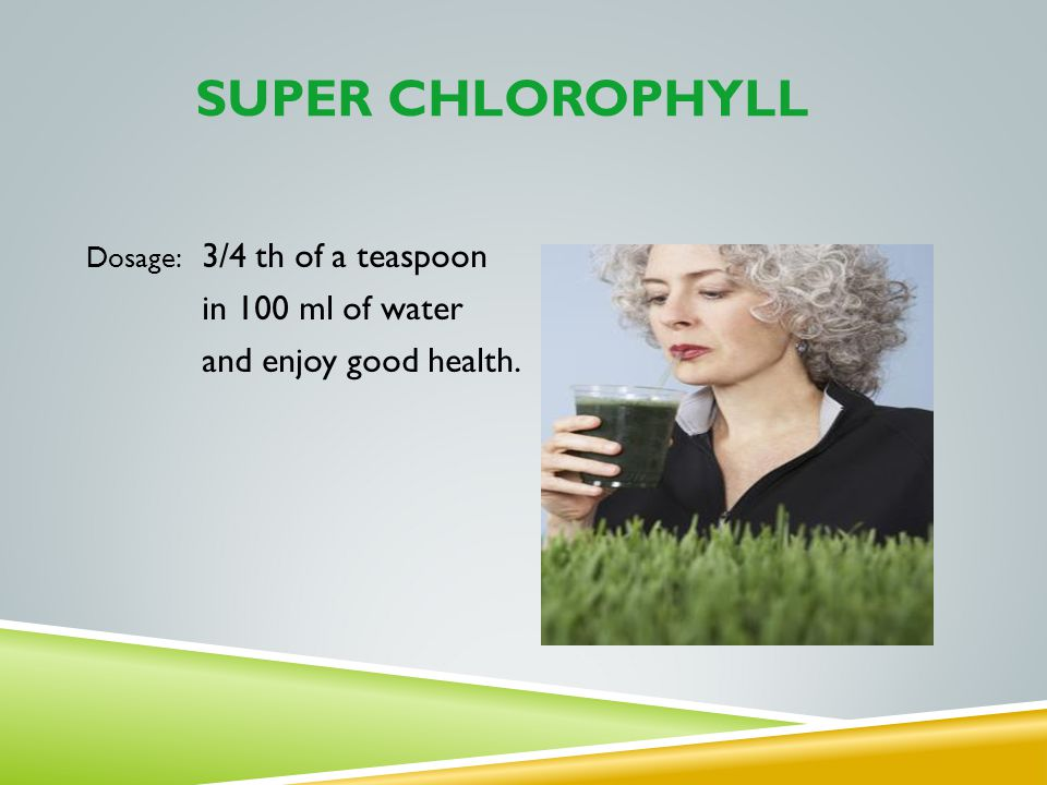 SUPER CHLOROPHYLL in 100 ml of water and enjoy good health.
