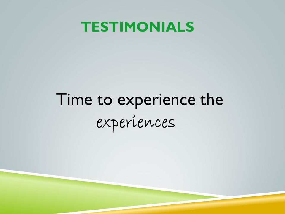 Testimonials Time to experience the experiences